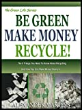 BE GREEN, MAKE MONEY, RECYCLE!: The 6 Things You need To know About Recycling And How You Can Make Money Doing It! (The Green Life Series Book 3)