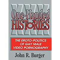 One-Handed Histories: The Eroto-Politics of Gay Male Video Pornography (Haworth Gay & Lesbian Studies)