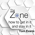 The Zone: How to Get in It and Stay in It | Tom Evans