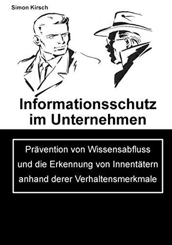 Informationsschutz im Unternehmen: Prävention von Wissensabfluss und die Erkennung von Innentätern anhand derer Verhaltensmerkmale
