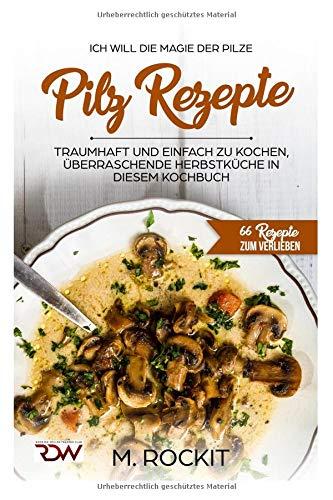 pilz-rezepte-traumhaft-und-einfach-zu-kochen-berraschende-herbstkche-in-diesem-kochbuch-ich-will-die-magie-der-pilze-66-rezepte-zum-verlieben-66-rezepte-zum-verlieben-teil-band-7