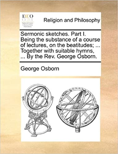 Sermonic sketches. Part I. Being the substance of a course of lectures, on the beatitudes: ... Together with suitable hymns, ... By the Rev. George Osborn.