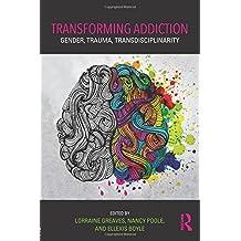 Transforming Addiction: Gender, Trauma, Transdisciplinarity