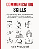 Communication Skills: Discover The Best Ways To Communicate, Be Charismatic, Use Body Language, Persuade & Be A Great Conversationalist (Develop Incredible People Skills by Utilizing)