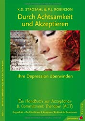 Durch Achtsamkeit und Akzeptieren Ihre Depression überwinden. Ein Handbuch zur Acceptance & Commitment Therapie (ACT)