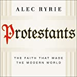 Protestants: The Faith That Made the Modern World | Alec Ryrie