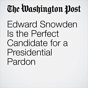Edward Snowden Is the Perfect Candidate for a Presidential Pardon