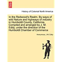 In the Redwood's Realm. By-ways of wild Nature and highways of industry in Humboldt County, California. Compiled and arranged by J. M. Eddy, under the direction of the Humboldt Chamber of Commerce