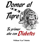 Domar al Tigre: Tu Primer año con Diabetes (Spanish Edition) (Taming the Tiger: Your First Year With Diabetes) | William Lee Dubois