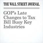 GOP's Late Changes to Tax Bill Buoy Key Industries | Kate Davidson,Joshua Jamerson