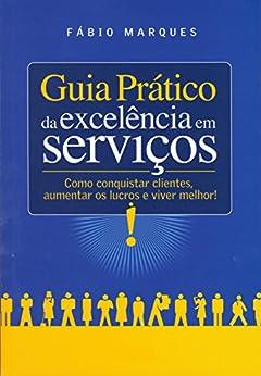 Guia Prático da Excelência em Serviços: Como conquistar clientes, aumentar os lucros e viver melhor! por [Marques, Fábio]