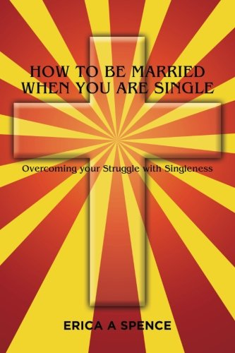 How to be Married when you are Single: Overcoming your Struggle with Singleness
