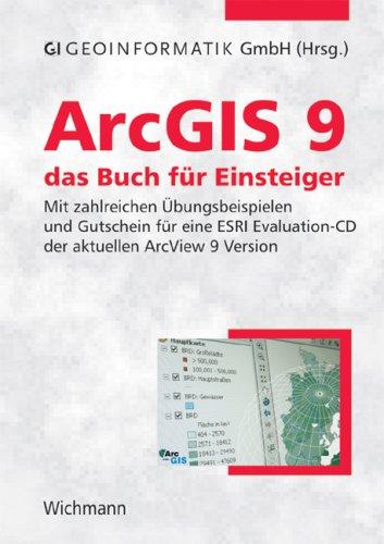 ArcGIS 9 - das Buch für Einsteiger: Mit zahlreichen Übungsbeispielen und Gutschein für eine ESRI Evaluation-CD der aktuellen ArcView 9 Version
