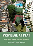 Privilege at Play: Class, Race, Gender, and Golf in Mexico (Global and Comparative Ethnography)