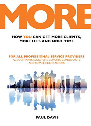 MORE: How You Can Get More Clients, More Fees and More Time: For All Professional Service Providers: Accountants, Solicitors, Coaches, Consultants and Service Contractors