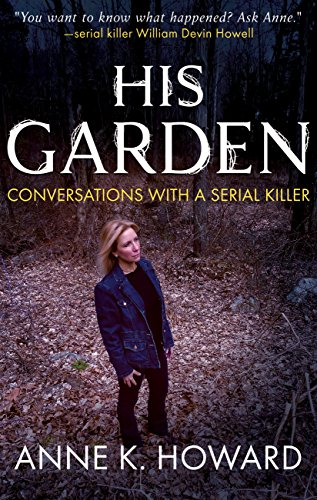 Get into the mind of Connecticut's most prolific serial killer. HIS GARDEN: Conversations With A Serial Killer by Anne K. Howard