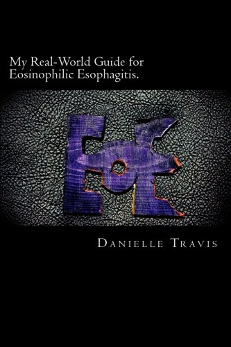 My Real-World Guide for Eosinophilic Esophagitis.: A guide to helping children, parents, and anyone else navigate through the thoughts and feelings associated with Eosinophilic Esophagitis.