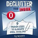 Declutter Your Inbox: 9 Proven Steps to Eliminate Email Overload   S.J. Scott