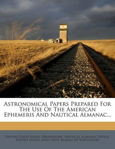 Astronomical Papers Prepared For The Use Of The American Ephemeris And Nautical Almanac... ebook