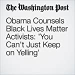 Obama Counsels Black Lives Matter Activists: 'You Can't Just Keep on Yelling'   Greg Jaffe