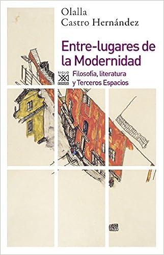 Entre-lugares de la Modernidad: Filosofía, literatura y Terceros Espacios: 1193 Siglo XXI de España General: Amazon.es: Castro Hernández, Olalla: Libros