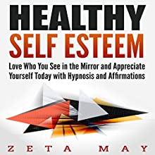 Healthy Self Esteem: Love Who You See in the Mirror and Appreciate Yourself Today with Hypnosis and Affirmations Speech by Zeta May Narrated by Infinity Productions