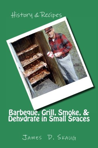 Barbeque, Grill, Smoke, & Dehydrate in Small Spaces: Recipes to Barbeque, Grill, Smoke and Dehydrate  In Close Quarters (Or, Anywhere!) by James D. Skaug
