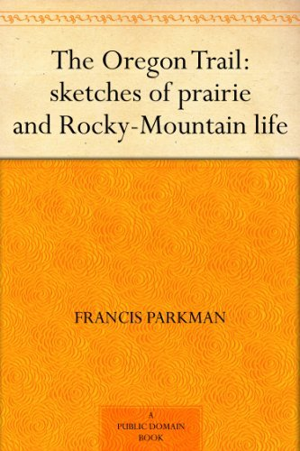 The Oregon Trail : Sketches of Prairie and Rocky Mountain Life