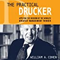 The Practical Drucker: Applying the Wisdom of the World's Greatest Management Thinker Audiobook by William A. Cohen Ph.D. Narrated by Sean Pratt