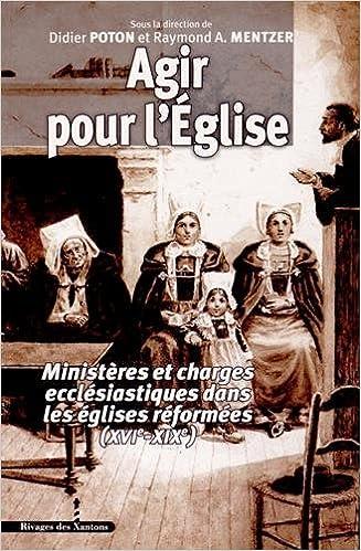 En ligne téléchargement Agir pour l'Eglise : Ministères et charges ecclésiastiques dans les églises réformées (XVIe-XIXe) pdf, epub ebook