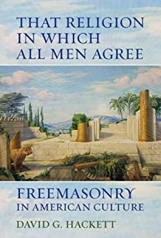 That Religion in Which All Men Agree: Freemasonry in American Culture by [Hackett, David G.]