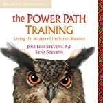 The Power Path Training: Living the Secrets of the Inner Shaman | José Luis Stevens,Lena Stevens