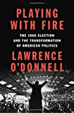 Book cover from Playing with Fire: The 1968 Election and the Transformation of American Politicsby Lawrence ODonnell