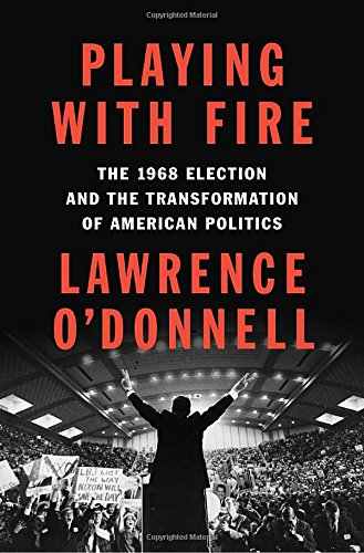 Playing with Fire: The 1968 Election and the Transformation of American Politics cover