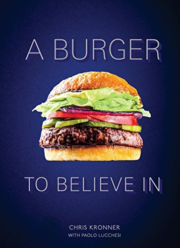 A Burger to Believe In: Recipes and Fundamentals [A Cookbook]