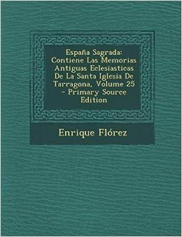 España Sagrada: Contiene Las Memorias Antiguas Eclesiasticas De La Santa Iglesia De Tarragona, Volume 25: Amazon.es: Flórez, Enrique: Libros