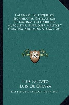 Politiquillos, Escribidores, Criticastros, Pintamonas, Cacharreros, Murguistas, Histriones, Maletas Y Otras Notabilidades Al Uso (1904) (Spanish Edition)