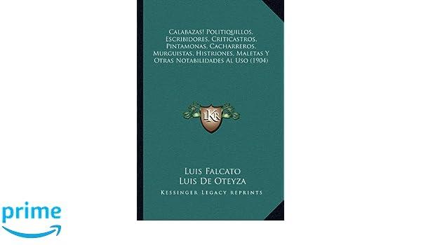 Politiquillos, Escribidores, Criticastros, Pintamonas, Cacharreros, Murguistas, Histriones, Maletas Y Otras Notabilidades Al Uso (1904) (Spanish Edition): ...