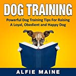 Dog Training: Powerful Training Guide to Raising a Loyal, Obedient and Well Behaved Dog or Puppy   Alfie Maine