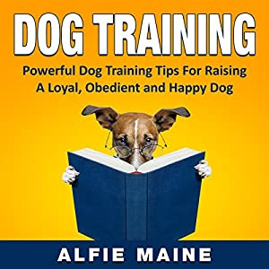 Dog Training: Powerful Training Guide to Raising a Loyal, Obedient and Well Behaved Dog or Puppy Audiobook