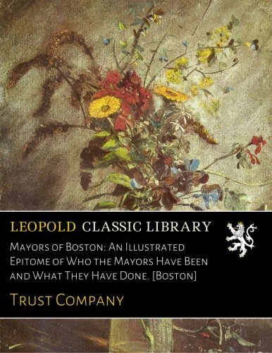 Download Mayors of Boston: An Illustrated Epitome of Who the Mayors Have Been and What They Have Done. [Boston] pdf