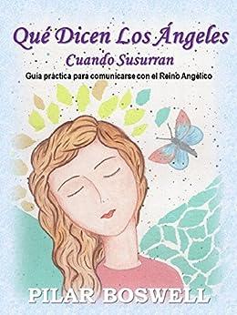 Qué Dicen Los Ángeles Cuando Susurran: Guía práctica para comunicarse con el Reino Angélico (