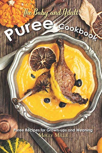 The Baby and Adult Puree Cookbook: Puree Recipes for Grown-ups and Weaning by Independently published