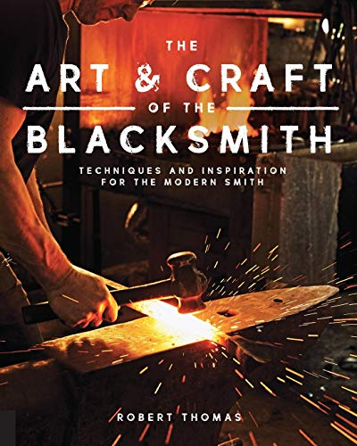 The Art and Craft of the Blacksmith: Techniques and Inspiration for the Modern Smith