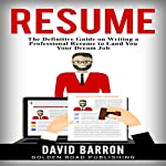 Resume: The Definitive Guide on Writing a Professional Resume to Land You Your Dream Job | David Barron
