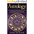 Astrology: The Comprehensive Guide to Using Zodiac Signs and Horoscopes for Better Relationships, Becoming Wealthy, and Life-Long Success
