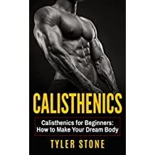 Calisthenics: Calisthenics for Beginners: How to Make Your Dream Body: Proven Guide to Get Muscles (Workout Plan...