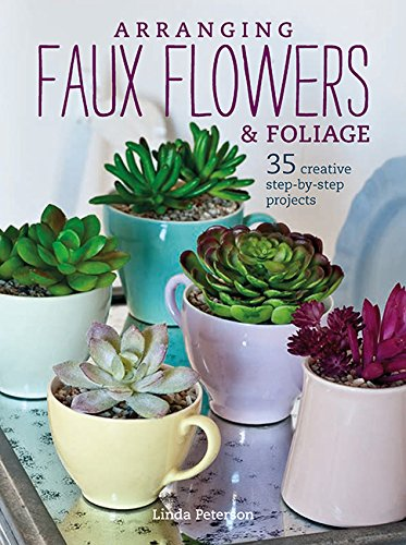 Arranging Faux Flowers and Foliage: 35 creative step-by-step projects