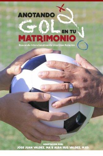 Anotando Gol en tu Matrimonio: Buscando Intencionalmente Una Gran Relacion (Spanish Edition) Jose Juan Valdez MA.