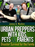 Disaster Preparedness: Urban Preppers with Kids, Pets & Parents; Disaster Survival for the Family